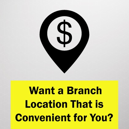 Want a Branch Location That is Convenient for You?